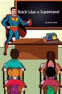 Teach Like a Superhero!: Empowering Ordinary Teachers with Extraordinary Powers.