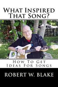 What Inspired That Song?: How to Get Ideas for Songs