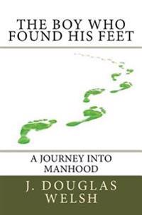 The Boy Who Found His Feet: The Story of a Boy's Self-Initiated Journey Into Manhood