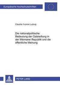 Die Nationalpolitische Bedeutung Der Ostsiedlung in Der Weimarer Republik Und Die Oeffentliche Meinung