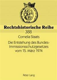 Die Entstehung Des Bundes-Immissionsschutzgesetzes Vom 15. Maerz 1974