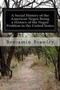 A Social History of the American Negro Being a History of the Negro Problem in the United States