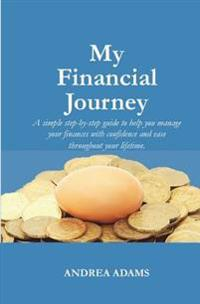 My Financial Journey: A Simple Step-By-Step Guide to Help You Manage Your Finances with Confidence and Ease Throughout Your Lifetime.