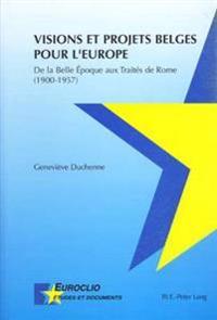 Visions Et Projets Belges Pour l'Europe: de la Belle Époque Aux Traités de Rome (1900-1957)
