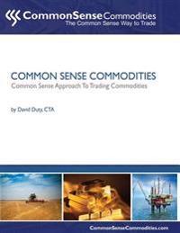 Common Sense Commodities: A Simple Common Sense Way to Trade Commodities