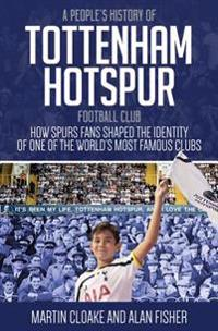 A People's History of Tottenham Hotspur Football Club: How Spurs Fans Shaped the Identity of One of the World's Most Famous Clubs