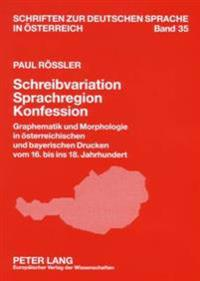 Schreibvariation - Sprachregion - Konfession: Graphematik Und Morphologie in Oesterreichischen Und Bayerischen Drucken Vom 16. Bis Ins 18. Jahrhundert
