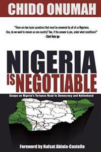 Nigeria Is Negotiable: (Essays on Nigeria's Tortuous Road to Democracy and Nationhood)