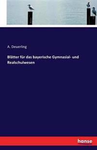 Blatter Fur Das Bayerische Gymnasial- Und Realschulwesen