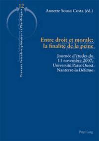 Entre Droit Et Morale: La Finalité de la Peine: Journée d'Études Du 13 Novembre 2007, Université Paris Ouest Nanterre La Défense