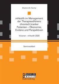 Mhealth Im Management Der Therapieadharenz Chronisch Kranker Patienten - Okonomie, Evidenz Und Perspektiven. Visionen - Mhealth 2020