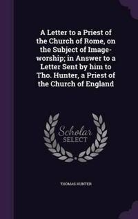 A Letter to a Priest of the Church of Rome, on the Subject of Image-Worship; In Answer to a Letter Sent by Him to Tho. Hunter, a Priest of the Church of England