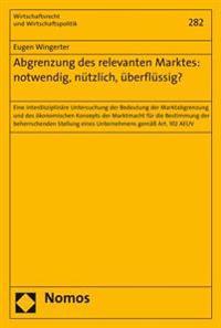 Abgrenzung Des Relevanten Marktes: Notwendig, Nutzlich, Uberflussig?: Eine Interdisziplinare Untersuchung Der Bedeutung Der Marktabgrenzung Und Des Ok
