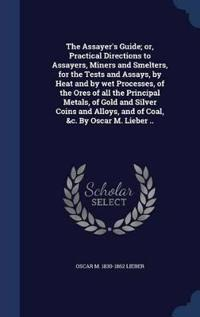The Assayer's Guide; Or, Practical Directions to Assayers, Miners and Smelters, for the Tests and Assays, by Heat and by Wet Processes, of the Ores of All the Principal Metals, of Gold and Silver Coins and Alloys, and of Coal, &C. by Oscar M. Lieber ..