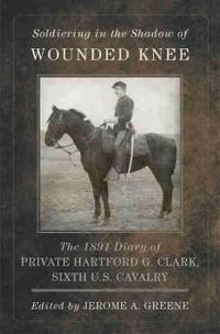 Soldiering in the Shadow of Wounded Knee: The 1891 Diary of Private Hartford G. Clark, Sixth U.S. Cavalry
