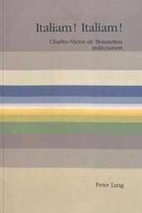 Italiam! Italiam!: Charles-Victor de Bonstetten Redecouvert. Publie A L'Occasion Du 250eme Anniversaire de Sa Naissance (Le 3 Septembre 1