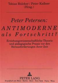Peter Petersen: Antimoderne ALS Fortschritt?: Erziehungswissenschaftliche Theorie Und Paedagogische Praxis VOR Den Herausforderungen Ihrer Zeit