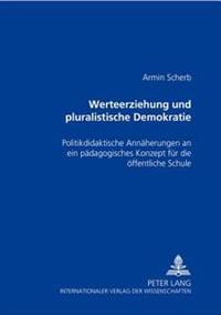 Werteerziehung Und Pluralistische Demokratie: Politikdidaktische Annaeherungen an Ein Paedagogisches Konzept Fuer Die Oeffentliche Schule