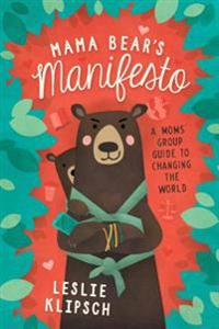 Mama Bear's Manifesto: A Moms' Group Guide to Changing the World