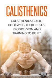Calisthenics: Calisthenics Guide: Bodyweight Exercises, Workout Progression and Training to Be Fit