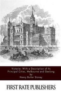 Victoria: With a Description of Its Principal Cities, Melbourne and Geelong