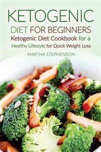 Ketogenic Diet for Beginners: Ketogenic Diet Cookbook for a Healthy Lifestyle for Quick Weight Loss