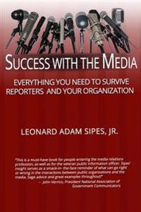 Success with the Media: Everything You Need to Survive Reporters and Your Organization
