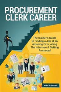 Procurement Clerk Career (Special Edition): The Insider's Guide to Finding a Job at an Amazing Firm, Acing the Interview & Getting Promoted