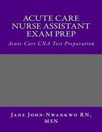 Acute Care Nurse Assistant Exam Prep: Acute Care CNA Test Preparation