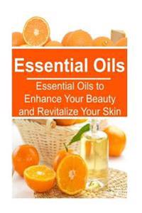 Essential Oils: Essential Oils to Enhance Your Beauty and Revitalize Your Skin: Essential Oils, Essential Oils Recipes, Essential Oils