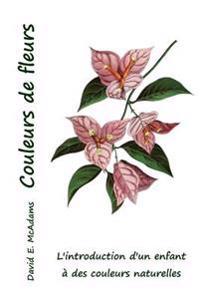 Couleurs de Fleurs: L'Introduction D'Un Enfant a Des Couleurs Naturelles
