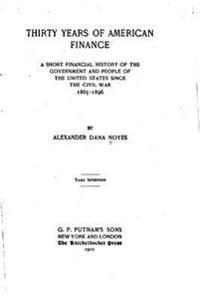 Thirty Years of American Finance, a Short Financial History of the Government and People of the United States Since the Civil War, 1865-1896