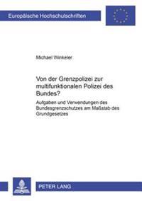 Von Der Grenzpolizei Zur Multifunktionalen Polizei Des Bundes?: Aufgaben Und Verwendungen Des Bundesgrenzschutzes Am Mastab Des Grundgesetzes