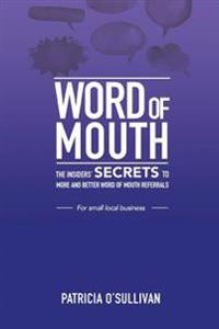 Word of Mouth - Insider Secrets to Word of Mouth Marketing: Insider Secrets to More and Better Word of Mouth Referrals for Small Local Business.