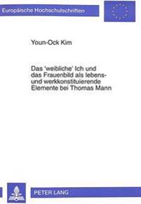 Das 'Weibliche' Ich Und Das Frauenbild ALS Lebens- Und Werkkonstituierende Elemente Bei Thomas Mann