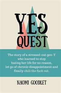 Yes Quest: The Story of a Stressed-Out Gen y Who Learned to Stop Hating Her Life for No Reason, Let Go of Chronic Disappointment