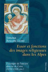Essor Et Fonctions Des Images Religieuses Dans Les Alpes: L'Exemple de L'Ancien Diocese de Coire (1150-1530 Env.)