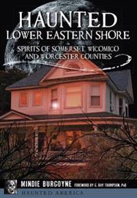 Haunted Lower Eastern Shore: Spirits of Somerset, Wicomico and Worcester Counties