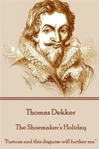 """Thomas Dekker - The Shoemaker's Holiday: """"Fortune and This Disguise Will Further Me."""""""