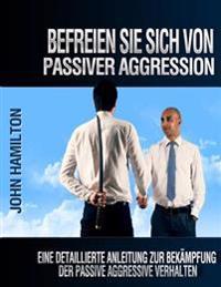Befreien Sie Sich Von Passiver Aggression: Eine Detaillierte Anleitung Zur Bekampfung Der Passive Aggressive Verhalten