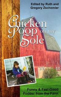 Chicken Poop on My Sole: Funny & Feel-Good Fodder from the Farm