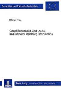 Gesellschaftsbild Und Utopie Im Spaetwerk Ingeborg Bachmanns: Untersuchungen Zum -Todesarten-Zyklus- Und Zu -Simultan-
