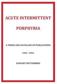 Acute Intermittent Porphyria : a thesis and 68 follow-up publications 1964-2016