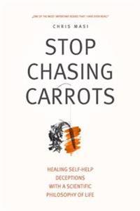 Stop Chasing Carrots: Healing Self-Help Deceptions with a Scientific Philosophy of Life