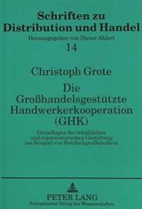 Die Grosshandelsgestuetzte Handwerkerkooperation (Ghk): Grundlagen Der Inhaltlichen Und Organisatorischen Gestaltung Am Beispiel Von Holzfachgrosshaen