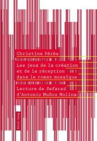 """Les Jeux de La Creation Et de La Reception Dans Le Roman Mosaique: Lecture de """"Sefarad"""" D'Antonio Munoz Molina"""