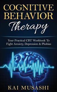 Cognitive Behavior Therapy: Your Practical CBT Workbook to Fight Anxiety, Depression & Phobias