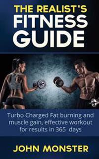 Realist's Fitness Guide Turbocharged Fat Burning and Muscle Gain, Effective Workout for Results in 365 Days