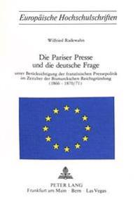 Die Pariser Presse Und Die Deutsche Frage: Unter Beruecksichtigung Der Franzoesischen Pressepolitik Im Zeitalter Der Bismarckschen Reichsgruendung (18