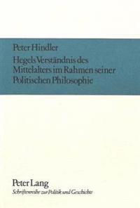 Hegels Verstaendnis Des Mittelalters Im Rahmen Seiner Politischen Philosophie